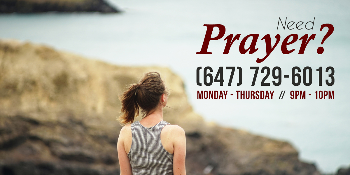Need Prayer? Dial-In to our prayerline from Monday's to Thursday's from 9pm-10pm on 647-729-6013.